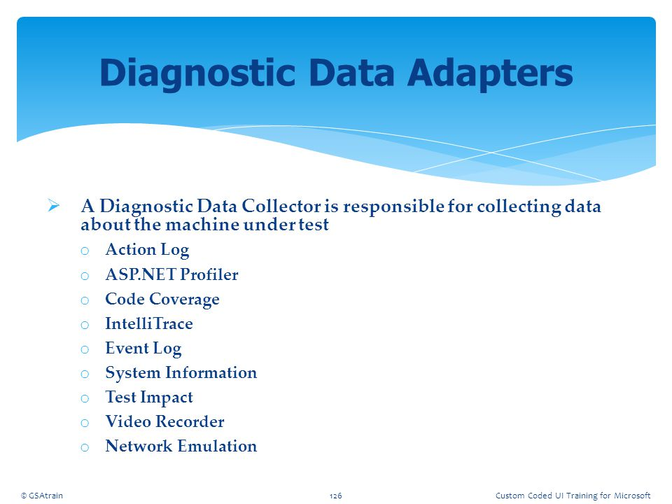  A Diagnostic Data Collector is responsible for collecting data about the machine under test o Action Log o ASP.NET Profiler o Code Coverage o Intell