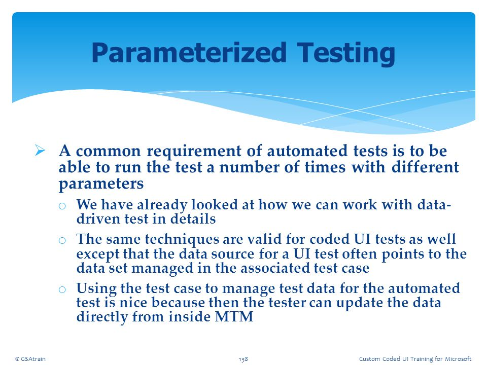  A common requirement of automated tests is to be able to run the test a number of times with different parameters o We have already looked at how we