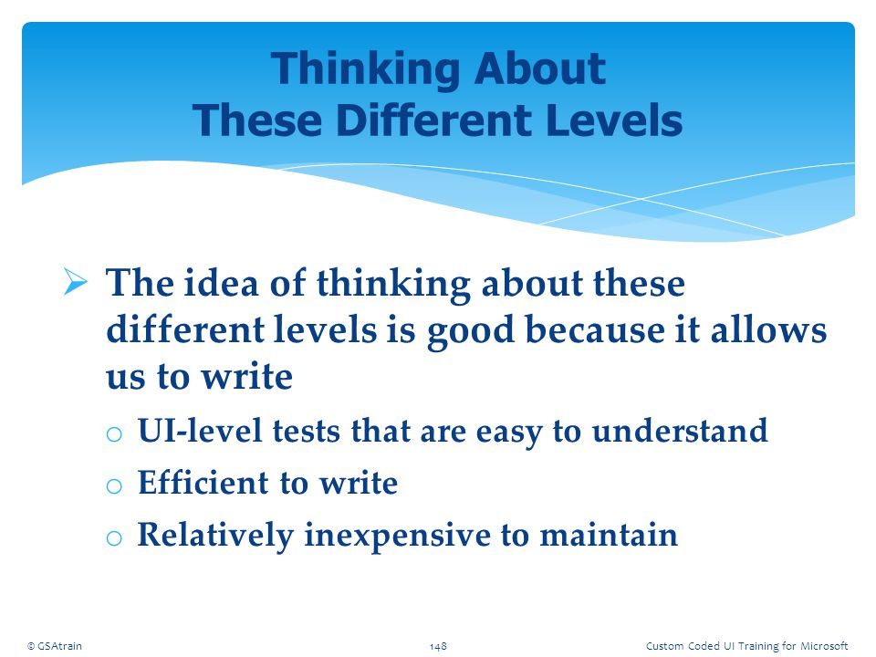  The idea of thinking about these different levels is good because it allows us to write o UI-level tests that are easy to understand o Efficient to