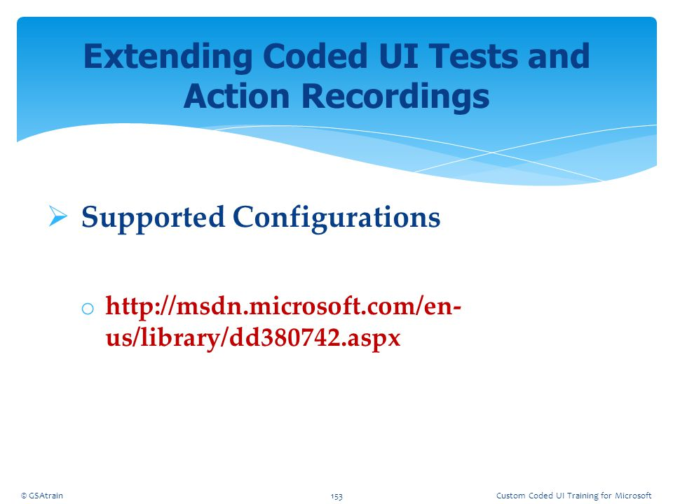 Supported Configurations o http://msdn.microsoft.com/en- us/library/dd380742.aspx Extending Coded UI Tests and Action Recordings © GSAtrain153Custom