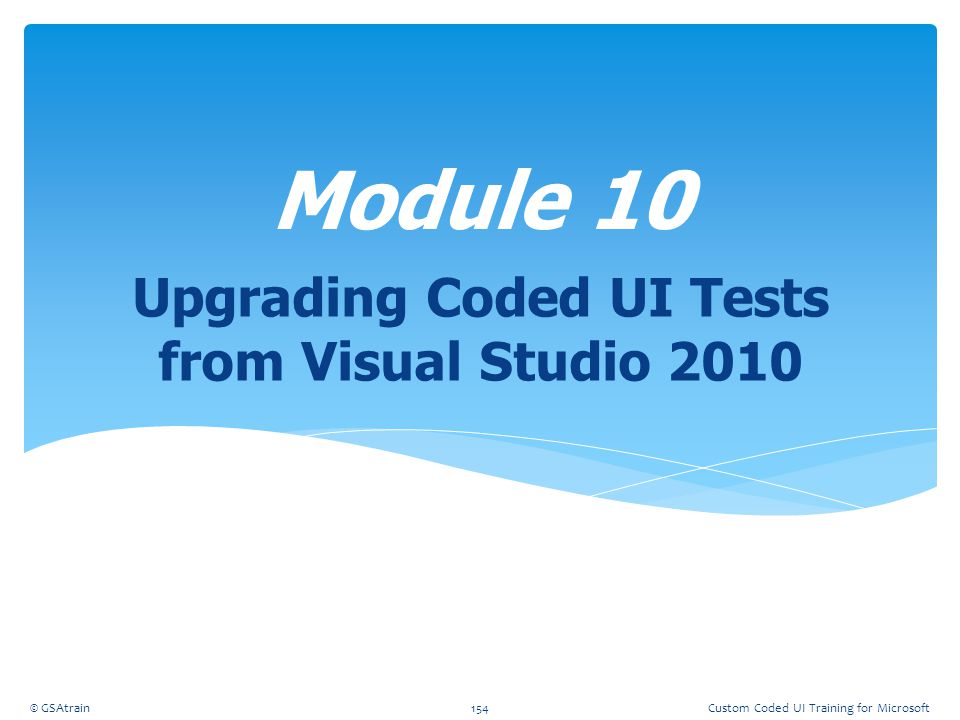 Upgrading Coded UI Tests from Visual Studio 2010 Module 10 © GSAtrain154Custom Coded UI Training for Microsoft