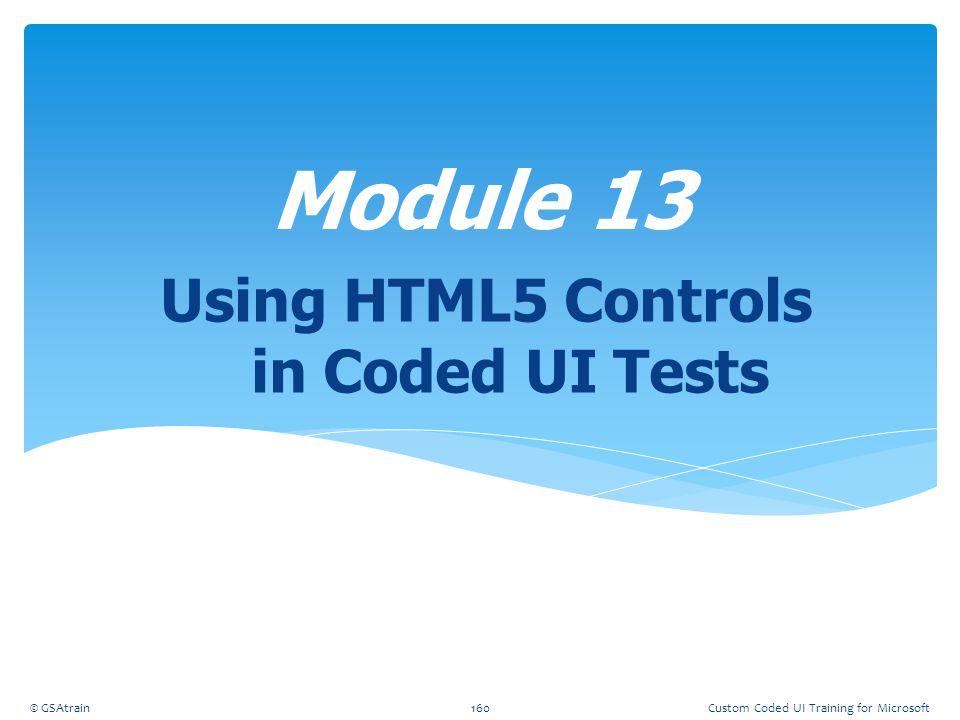 Using HTML5 Controls in Coded UI Tests Module 13 © GSAtrain160Custom Coded UI Training for Microsoft