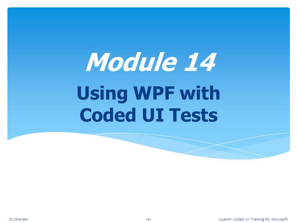 Using WPF with Coded UI Tests Module 14 © GSAtrain161Custom Coded UI Training for Microsoft
