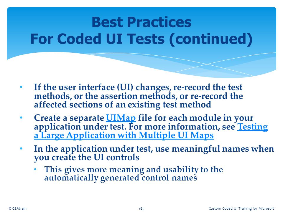 If the user interface (UI) changes, re-record the test methods, or the assertion methods, or re-record the affected sections of an existing test metho