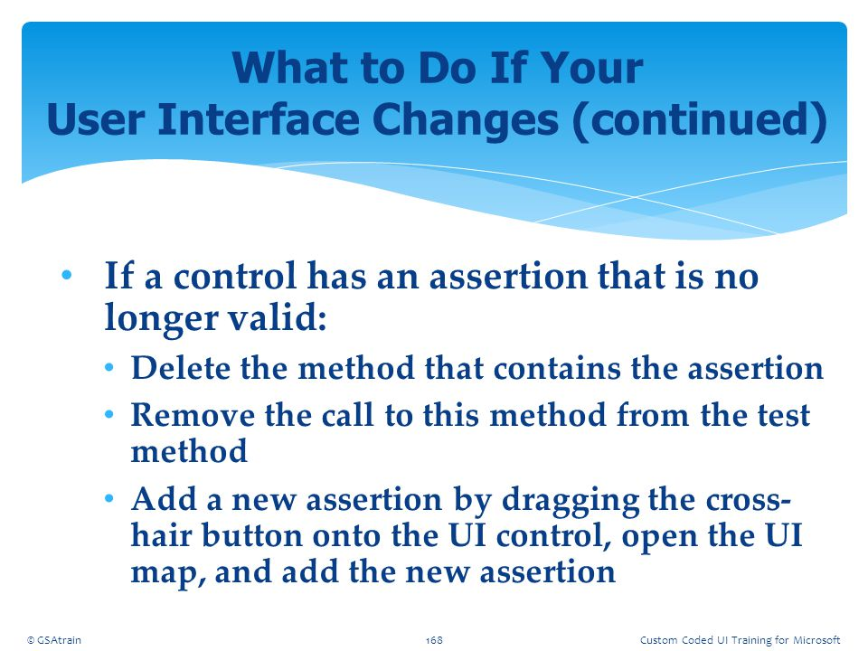 If a control has an assertion that is no longer valid: Delete the method that contains the assertion Remove the call to this method from the test meth