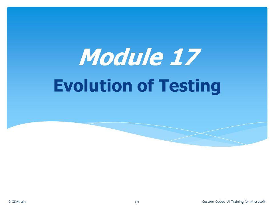 Evolution of Testing Module 17 © GSAtrain171Custom Coded UI Training for Microsoft
