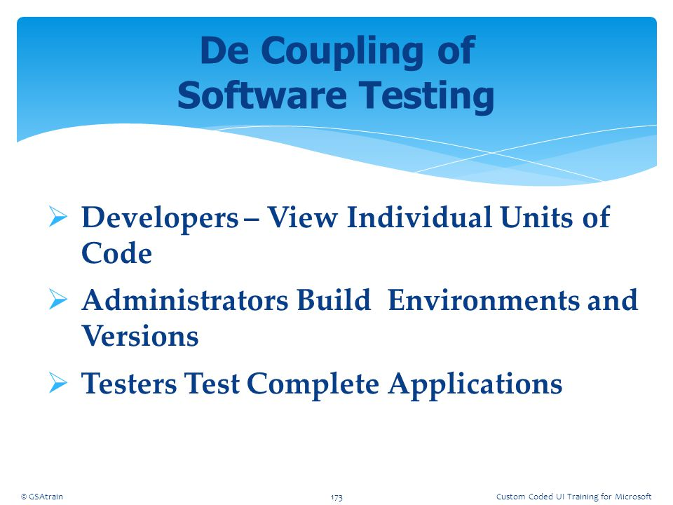  Developers – View Individual Units of Code  Administrators Build Environments and Versions  Testers Test Complete Applications De Coupling of Soft