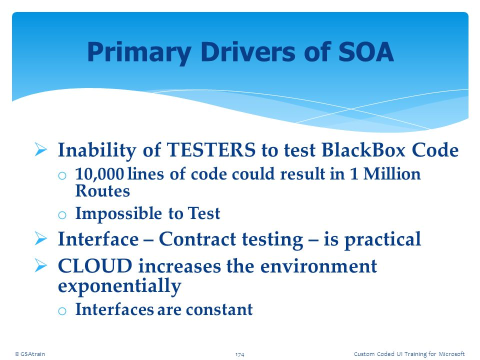  Inability of TESTERS to test BlackBox Code o 10,000 lines of code could result in 1 Million Routes o Impossible to Test  Interface – Contract testi