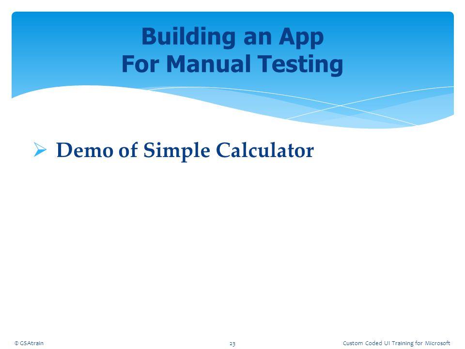  Demo of Simple Calculator Building an App For Manual Testing © GSAtrain23Custom Coded UI Training for Microsoft