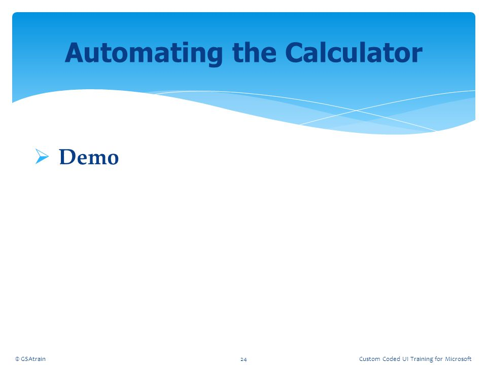  Demo Automating the Calculator © GSAtrain24Custom Coded UI Training for Microsoft