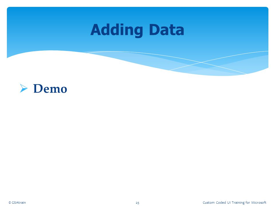  Demo Adding Data © GSAtrain25Custom Coded UI Training for Microsoft