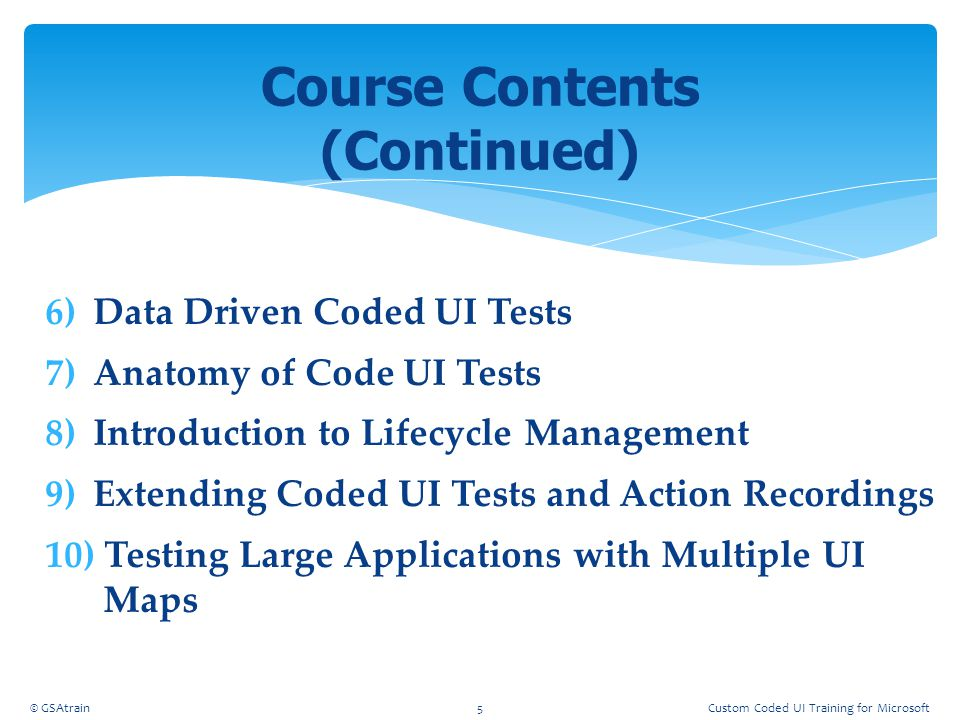 6)Data Driven Coded UI Tests 7)Anatomy of Code UI Tests 8)Introduction to Lifecycle Management 9)Extending Coded UI Tests and Action Recordings 10) Te