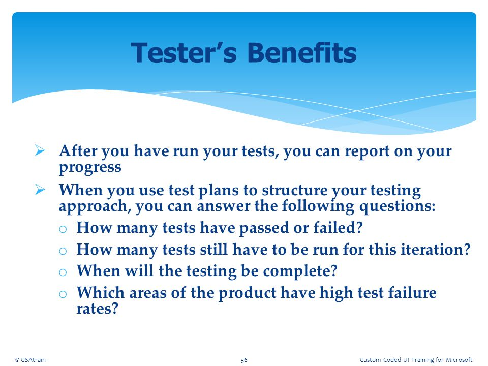  After you have run your tests, you can report on your progress  When you use test plans to structure your testing approach, you can answer the foll