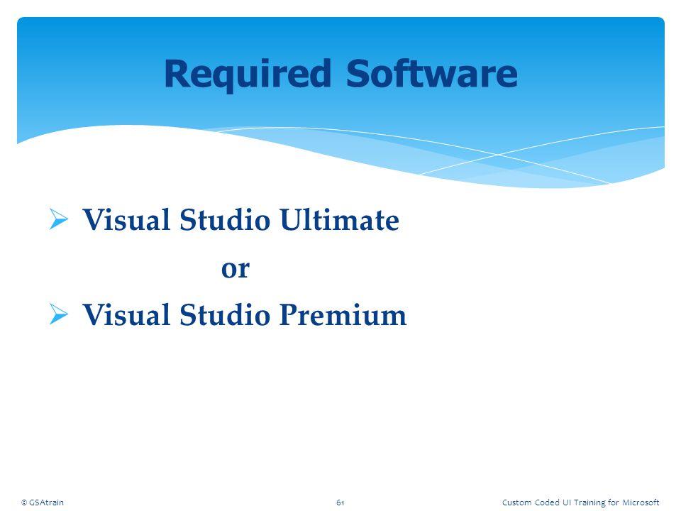 Visual Studio Ultimate or  Visual Studio Premium Required Software © GSAtrain61Custom Coded UI Training for Microsoft