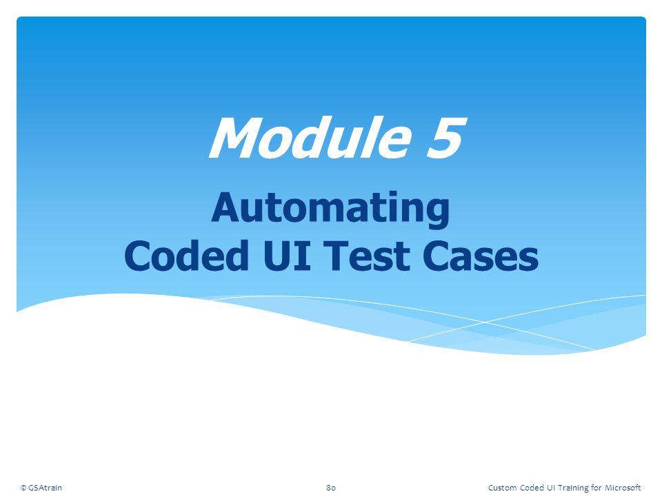 Automating Coded UI Test Cases Module 5 © GSAtrain80Custom Coded UI Training for Microsoft