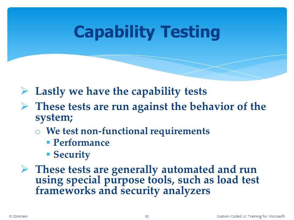  Lastly we have the capability tests  These tests are run against the behavior of the system; o We test non-functional requirements  Performance 