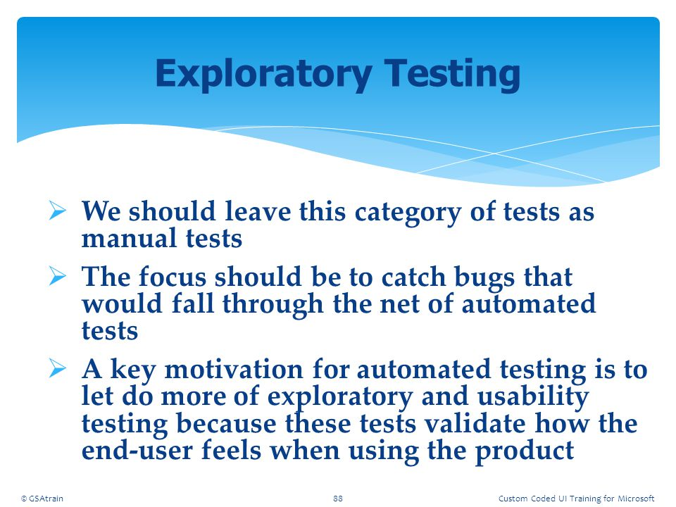  We should leave this category of tests as manual tests  The focus should be to catch bugs that would fall through the net of automated tests  A ke