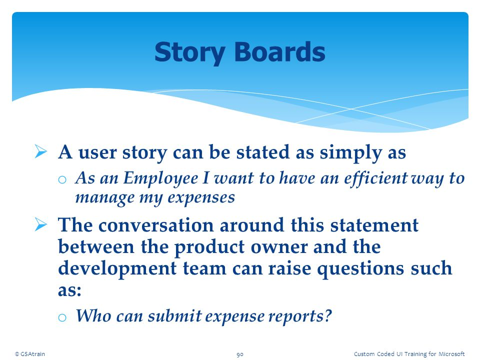  A user story can be stated as simply as o As an Employee I want to have an efficient way to manage my expenses  The conversation around this statem
