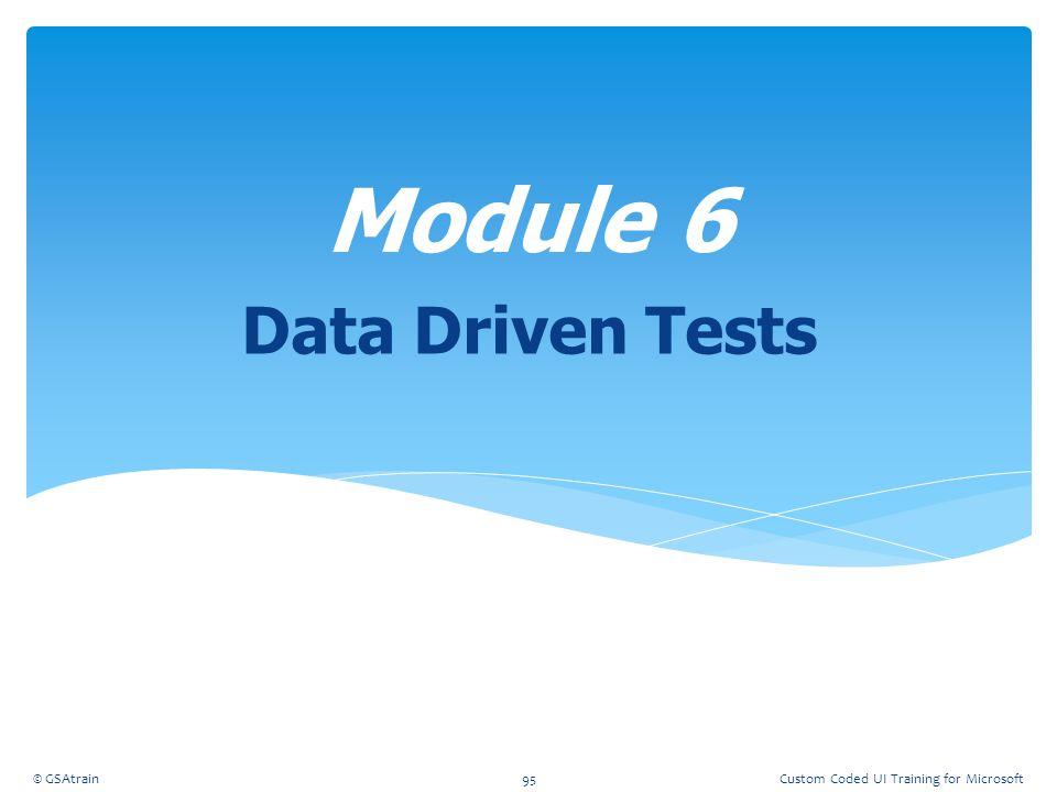 Data Driven Tests Module 6 © GSAtrain95Custom Coded UI Training for Microsoft