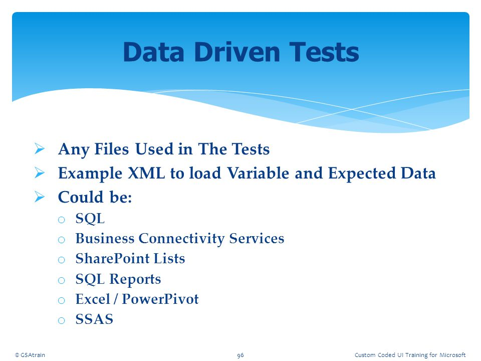  Any Files Used in The Tests  Example XML to load Variable and Expected Data  Could be: o SQL o Business Connectivity Services o SharePoint Lists o