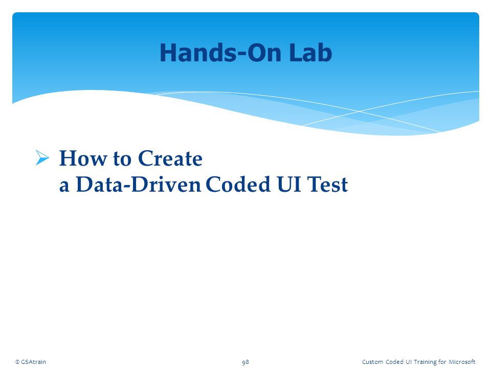  How to Create a Data-Driven Coded UI Test Hands-On Lab © GSAtrain98Custom Coded UI Training for Microsoft
