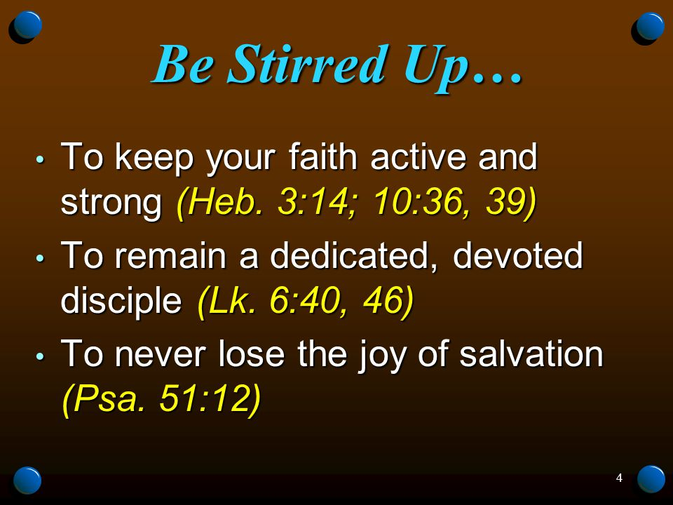 4 Be Stirred Up… To keep your faith active and strong (Heb.