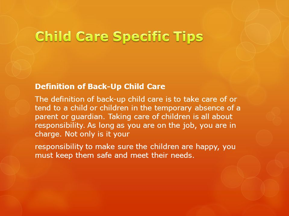 Definition of Back-Up Child Care The definition of back-up child care is to take care of or tend to a child or children in the temporary absence of a parent or guardian.