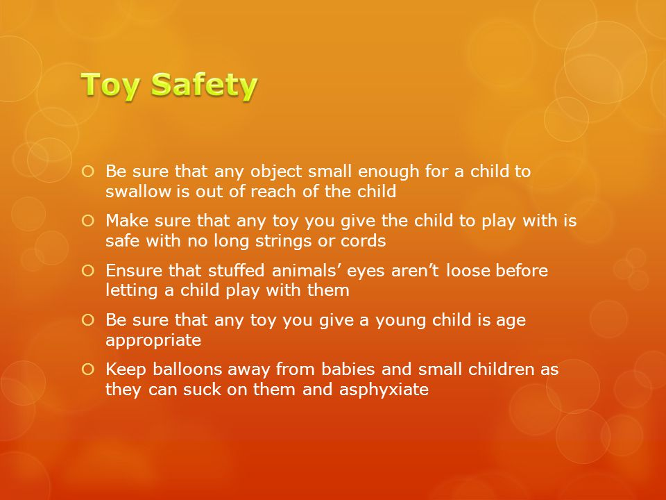  Be sure that any object small enough for a child to swallow is out of reach of the child  Make sure that any toy you give the child to play with is safe with no long strings or cords  Ensure that stuffed animals' eyes aren't loose before letting a child play with them  Be sure that any toy you give a young child is age appropriate  Keep balloons away from babies and small children as they can suck on them and asphyxiate