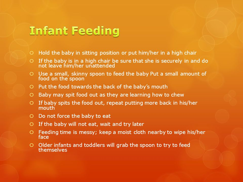  Hold the baby in sitting position or put him/her in a high chair  If the baby is in a high chair be sure that she is securely in and do not leave him/her unattended  Use a small, skinny spoon to feed the baby Put a small amount of food on the spoon  Put the food towards the back of the baby's mouth  Baby may spit food out as they are learning how to chew  If baby spits the food out, repeat putting more back in his/her mouth  Do not force the baby to eat  If the baby will not eat, wait and try later  Feeding time is messy; keep a moist cloth nearby to wipe his/her face  Older infants and toddlers will grab the spoon to try to feed themselves