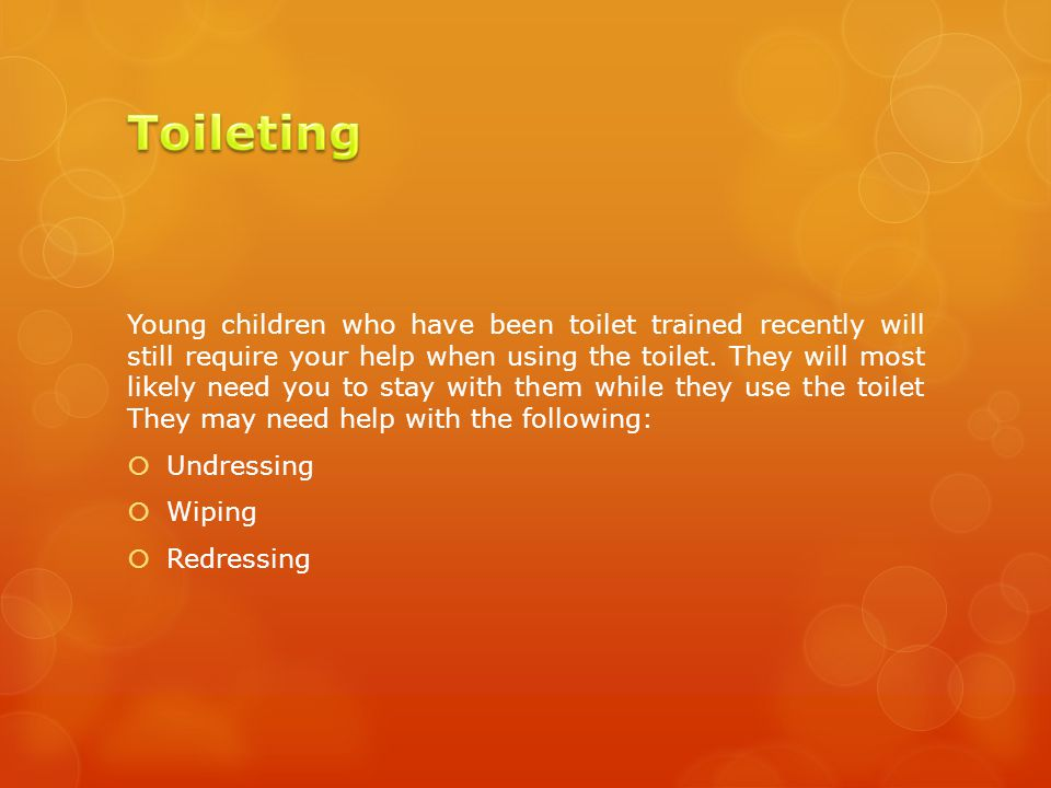 Young children who have been toilet trained recently will still require your help when using the toilet.