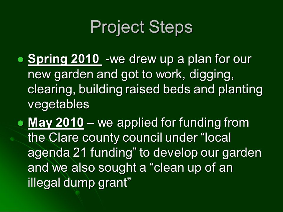 Project Steps Spring we drew up a plan for our new garden and got to work, digging, clearing, building raised beds and planting vegetables Spring we drew up a plan for our new garden and got to work, digging, clearing, building raised beds and planting vegetables May 2010 – we applied for funding from the Clare county council under local agenda 21 funding to develop our garden and we also sought a clean up of an illegal dump grant May 2010 – we applied for funding from the Clare county council under local agenda 21 funding to develop our garden and we also sought a clean up of an illegal dump grant