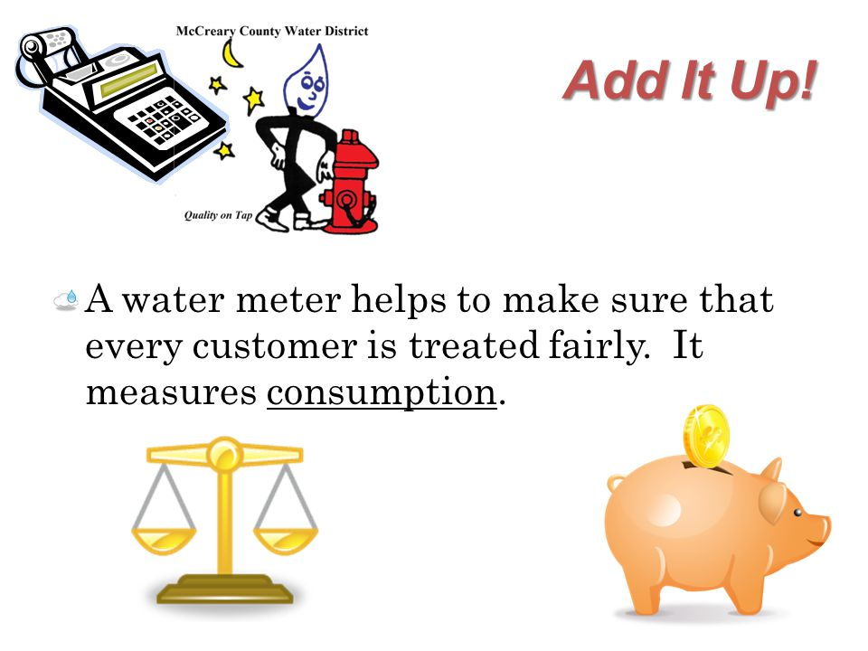 Add It Up. A water meter helps to make sure that every customer is treated fairly.