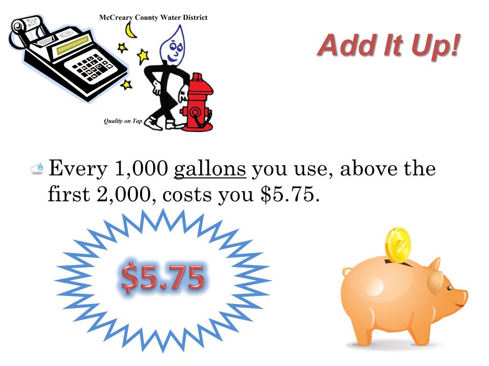 Add It Up! Every 1,000 gallons you use, above the first 2,000, costs you $5.75.
