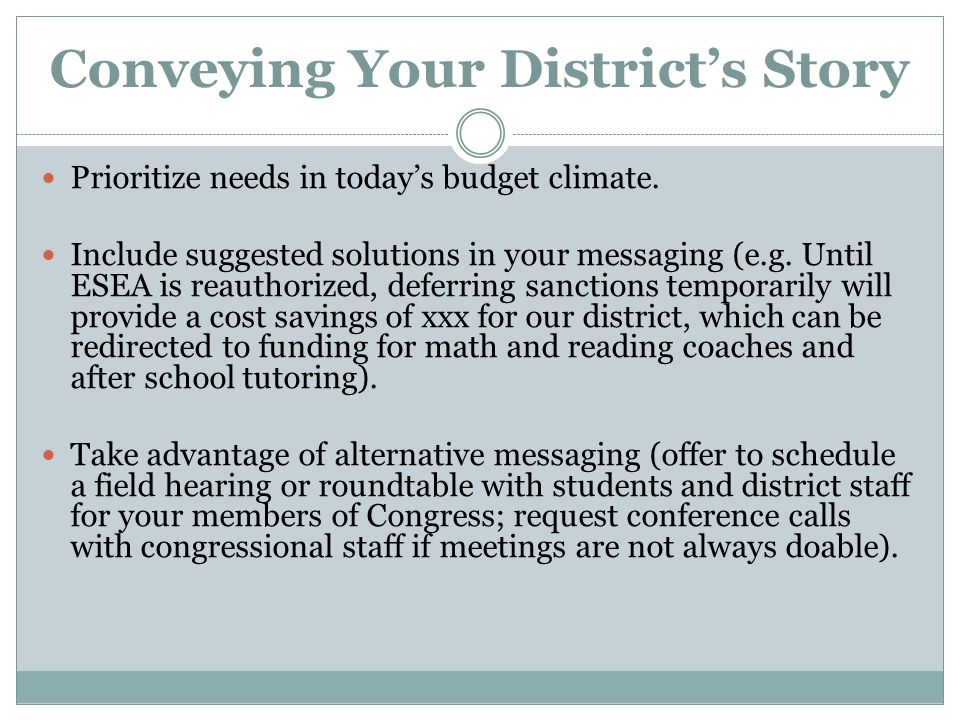 Conveying Your District's Story Prioritize needs in today's budget climate. Include suggested solutions in your messaging (e.g. Until ESEA is reauthor