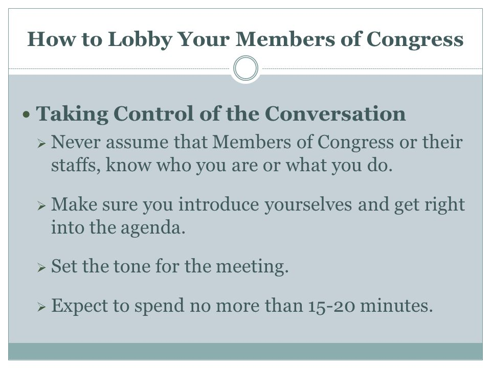 How to Lobby Your Members of Congress Taking Control of the Conversation  Never assume that Members of Congress or their staffs, know who you are or what you do.