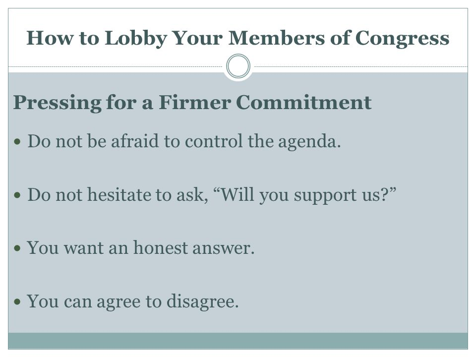 How to Lobby Your Members of Congress Pressing for a Firmer Commitment Do not be afraid to control the agenda.