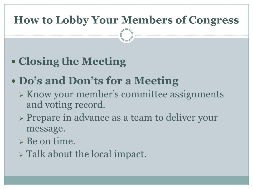 How to Lobby Your Members of Congress Closing the Meeting Do's and Don'ts for a Meeting  Know your member's committee assignments and voting record.