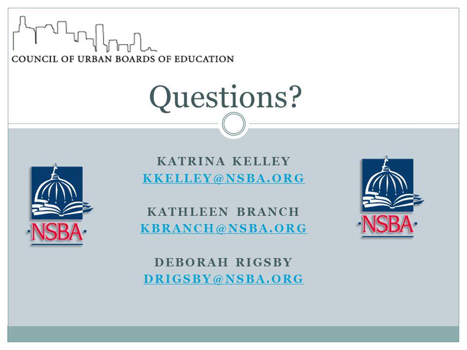 KATRINA KELLEY KKELLEY@NSBA.ORG KATHLEEN BRANCH KBRANCH@NSBA.ORG DEBORAH RIGSBY DRIGSBY@NSBA.ORG Questions?