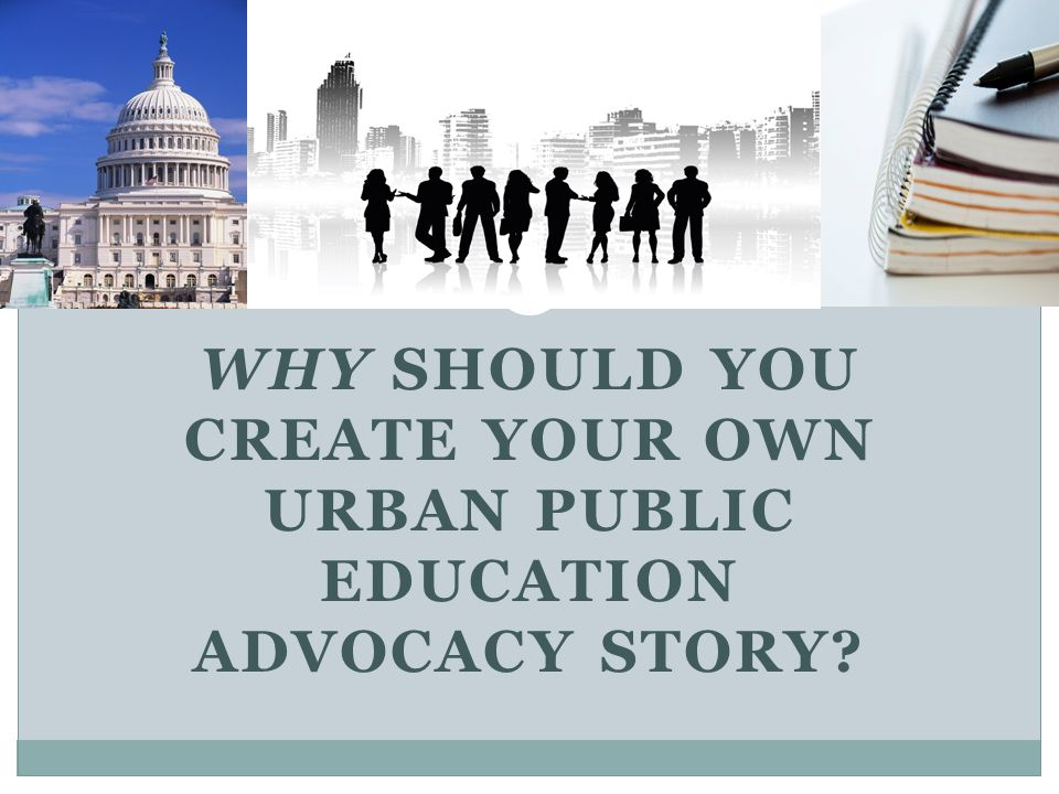 WHY SHOULD YOU CREATE YOUR OWN URBAN PUBLIC EDUCATION ADVOCACY STORY