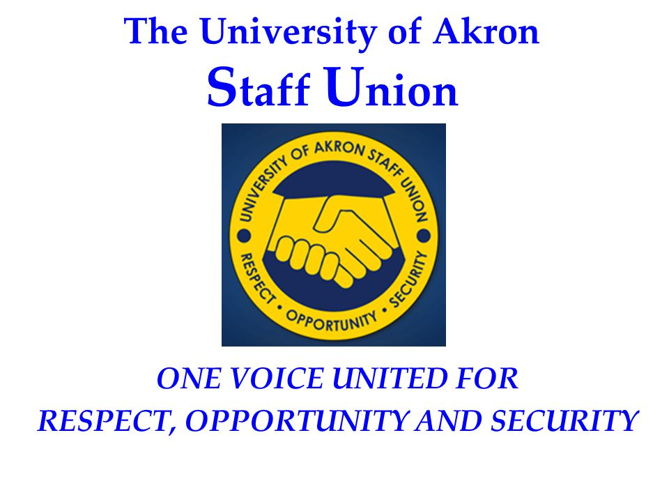 The University of Akron S taff U nion ONE VOICE UNITED FOR RESPECT, OPPORTUNITY AND SECURITY