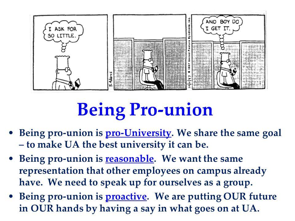 Being Pro-union Being pro-union is pro-University. We share the same goal – to make UA the best university it can be. Being pro-union is reasonable. W