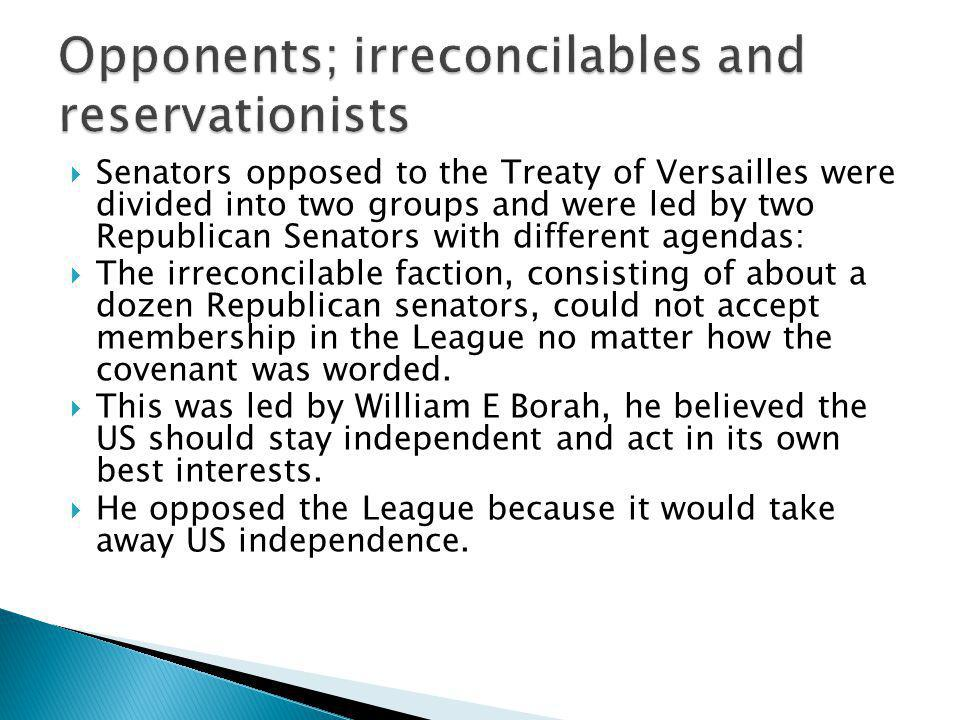  Senators opposed to the Treaty of Versailles were divided into two groups and were led by two Republican Senators with different agendas:  The irreconcilable faction, consisting of about a dozen Republican senators, could not accept membership in the League no matter how the covenant was worded.