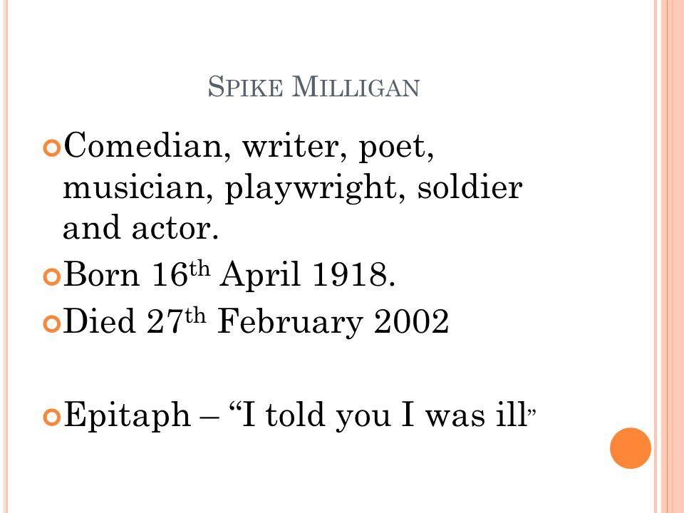 """S PIKE M ILLIGAN Comedian, writer, poet, musician, playwright, soldier and actor. Born 16 th April 1918. Died 27 th February 2002 Epitaph – """"I told yo"""