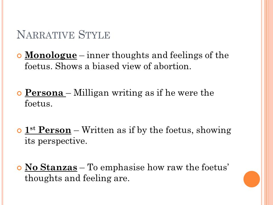 N ARRATIVE S TYLE Monologue – inner thoughts and feelings of the foetus. Shows a biased view of abortion. Persona – Milligan writing as if he were the