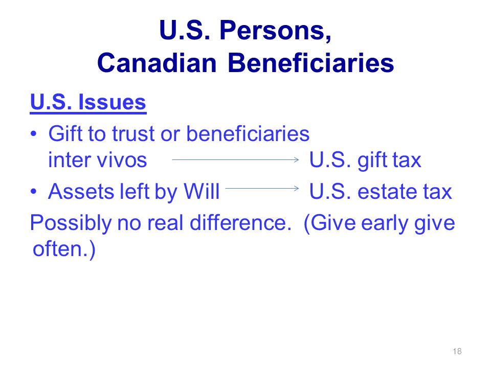 U.S. Persons, Canadian Beneficiaries U.S. Issues Gift to trust or beneficiaries inter vivos U.S.