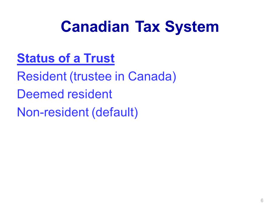 Canadian Tax System Status of a Trust Resident (trustee in Canada) Deemed resident Non-resident (default) 6