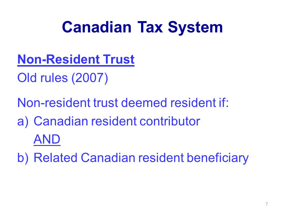 Canadian Tax System Non-Resident Trust Old rules (2007) Non-resident trust deemed resident if: a)Canadian resident contributor AND b)Related Canadian resident beneficiary 7