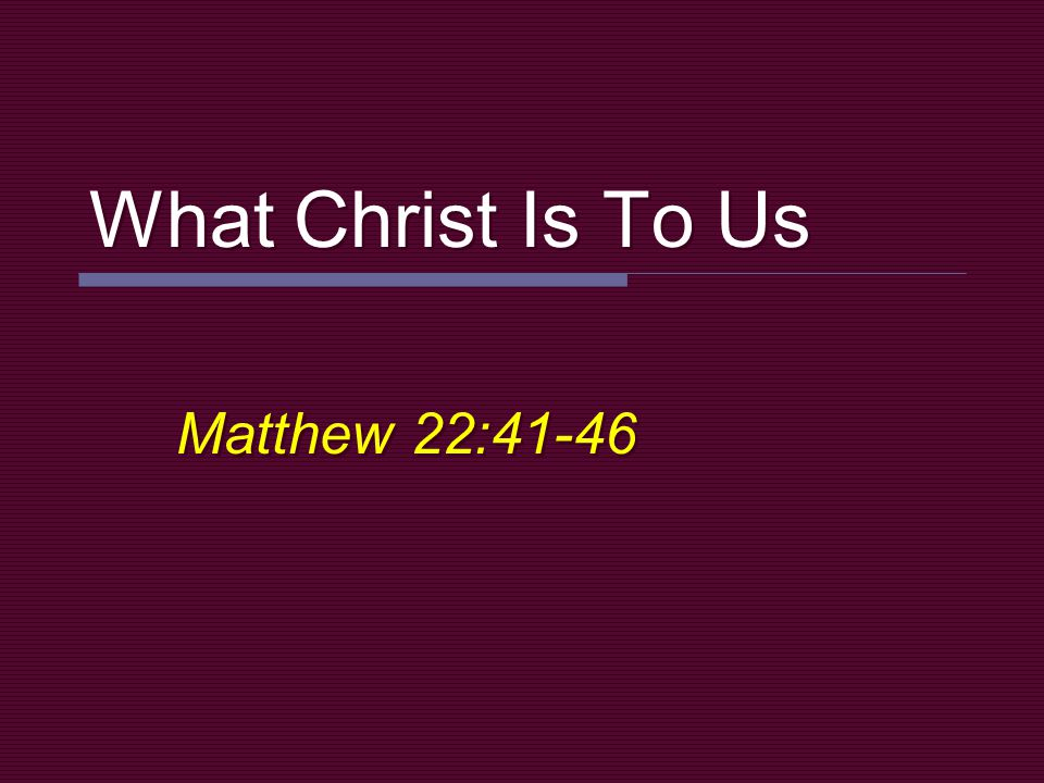 What Christ Is To Us Matthew 22:41-46