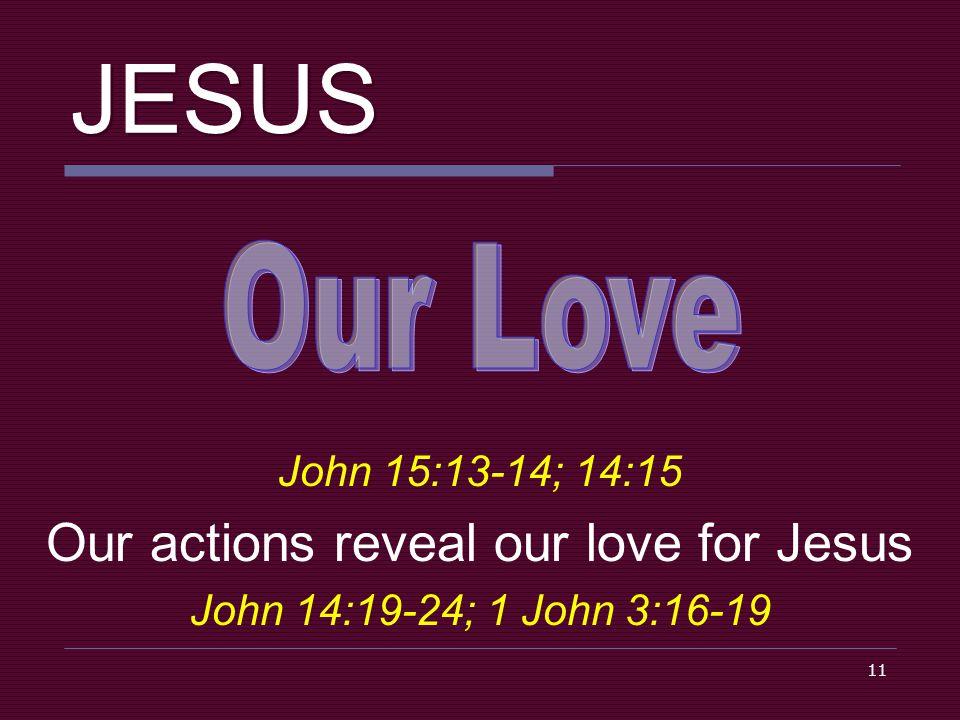 11 JESUS John 15:13-14; 14:15 Our actions reveal our love for Jesus John 14:19-24; 1 John 3:16-19