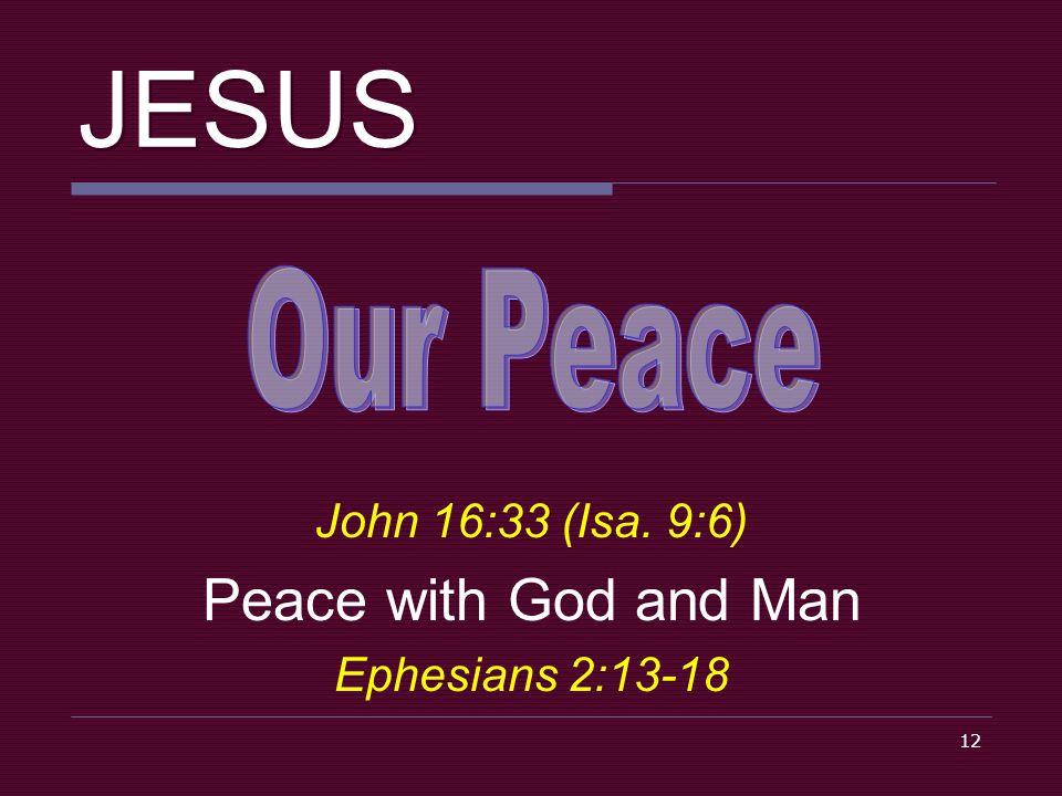 12 JESUS John 16:33 (Isa. 9:6) Peace with God and Man Ephesians 2:13-18